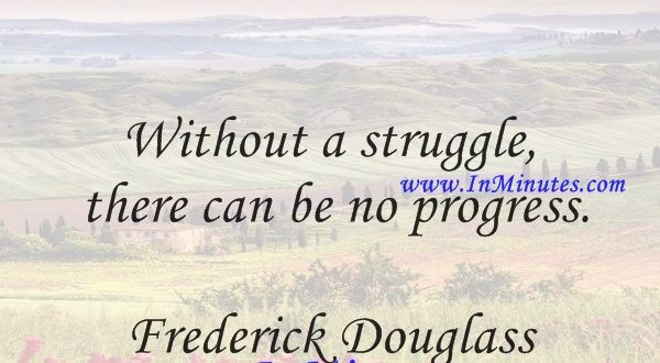 Without a struggle, there can be no progress.Frederick Douglass