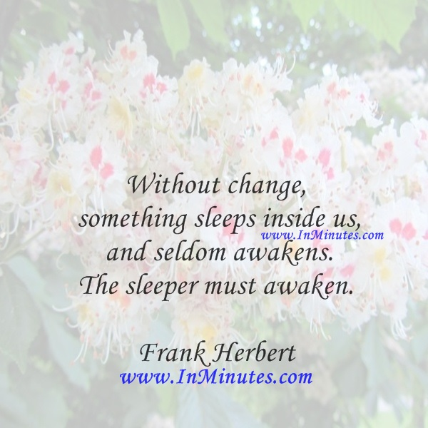 Without change, something sleeps inside us, and seldom awakens. The sleeper must awaken.Frank Herbert