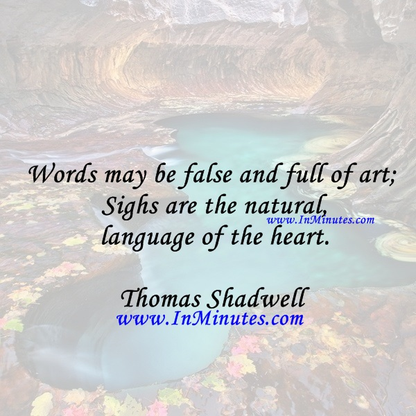 Words may be false and full of art; Sighs are the natural language of the heart.Thomas Shadwell