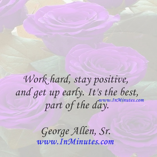 Work hard, stay positive, and get up early. It's the best part of the day.George Allen, Sr.