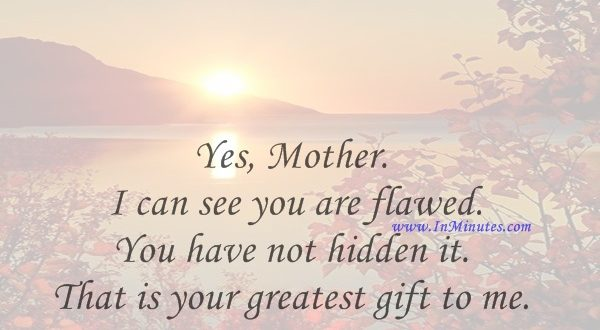 Yes, Mother. I can see you are flawed. You have not hidden it. That is your greatest gift to me.Alice Walker