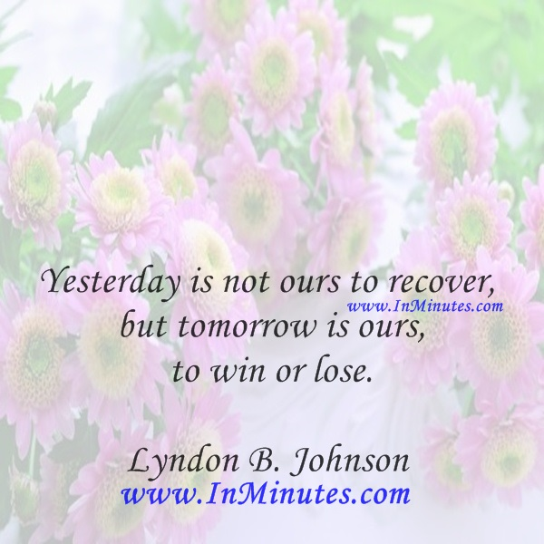 Yesterday is not ours to recover, but tomorrow is ours to win or lose.Lyndon B. Johnson