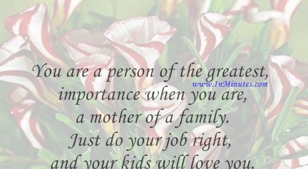 You are a person of the greatest importance when you are a mother of a family. Just do your job right and your kids will love you.Ethel Waters