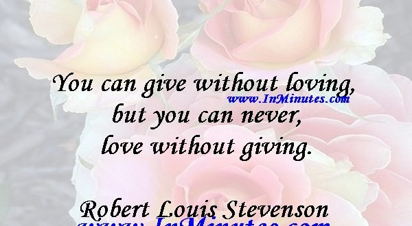 You can give without loving, but you can never love without giving.Robert Louis Stevenson