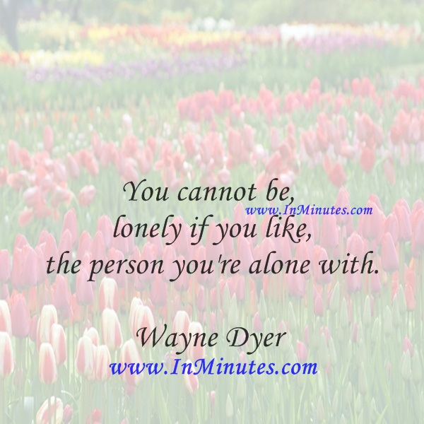 You cannot be lonely if you like the person you're alone with.Wayne Dyer