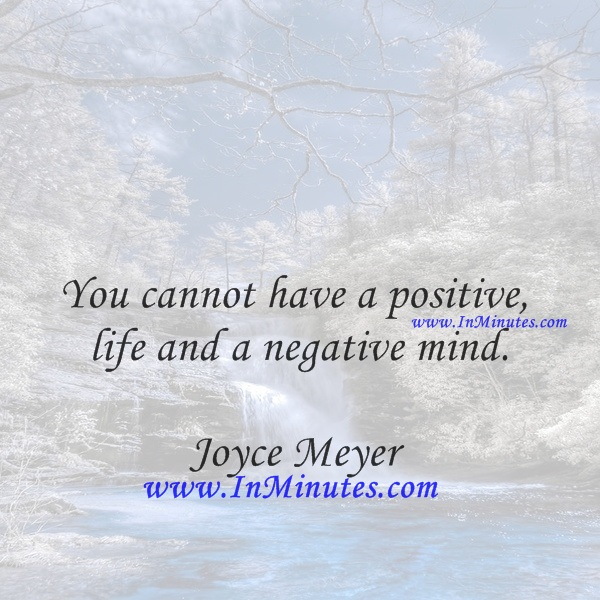 You cannot have a positive life and a negative mind.Joyce Meyer