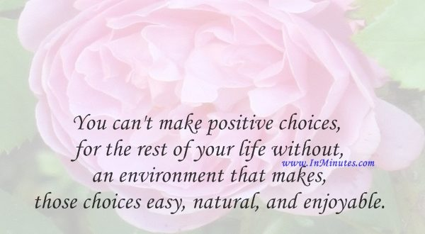 You can't make positive choices for the rest of your life without an environment that makes those choices easy, natural, and enjoyable.Deepak Chopra