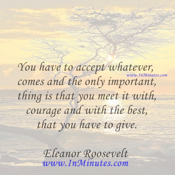 You have to accept whatever comes and the only important thing is that you meet it with courage and with the best that you have to give.Eleanor Roosevelt