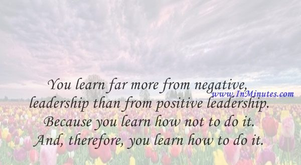 You learn far more from negative leadership than from positive leadership. Because you learn how not to do it. And, therefore, you learn how to do it.Norman Schwarzkopf