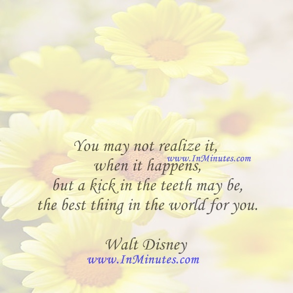 You may not realize it when it happens, but a kick in the teeth may be the best thing in the world for you.Walt Disney