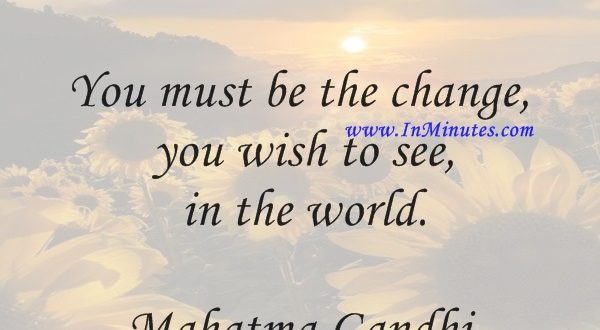 You must be the change you wish to see in the world.Mahatma Gandhi
