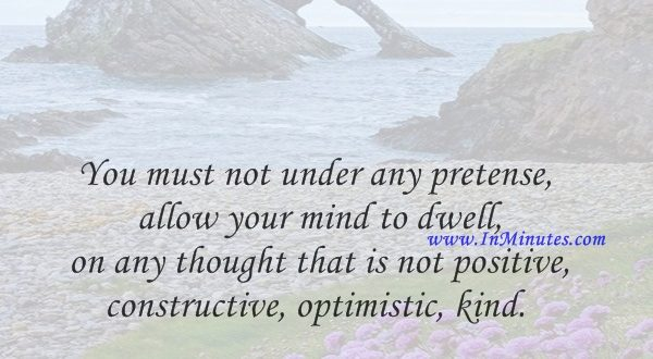 You must not under any pretense allow your mind to dwell on any thought that is not positive, constructive, optimistic, kind.Emmet Fox