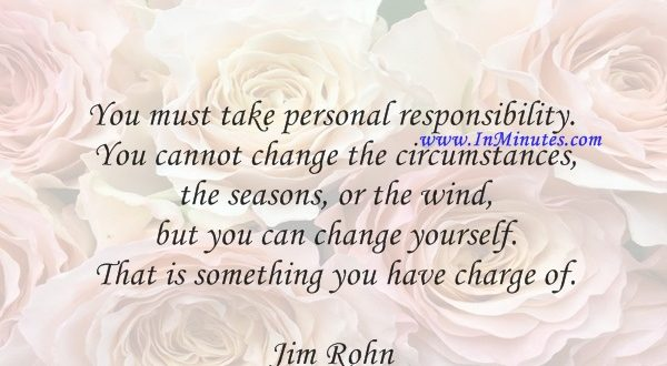 You must take personal responsibility. You cannot change the circumstances, the seasons, or the wind, but you can change yourself. That is something you have charge of.Jim Rohn