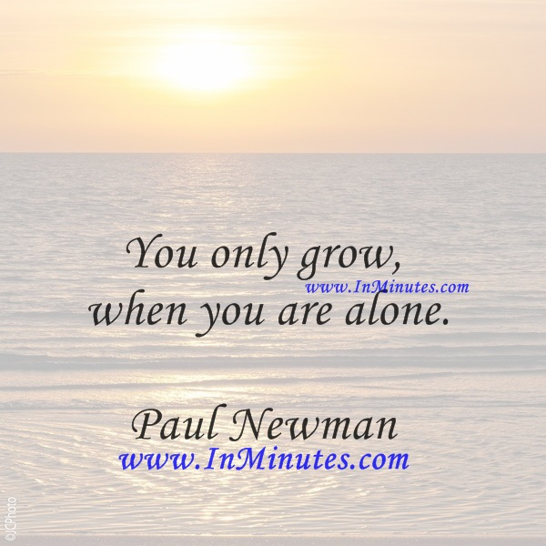 You only grow when you are alone.Paul Newman