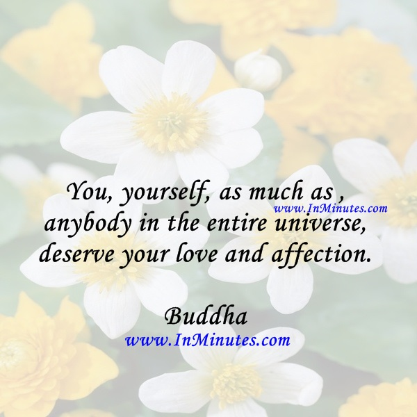 You, yourself, as much as anybody in the entire universe, deserve your love and affection.Buddha