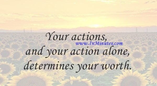 Your actions, and your action alone, determines your worth.Evelyn Waugh