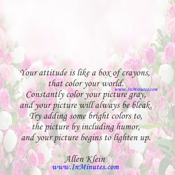 Your attitude is like a box of crayons that color your world