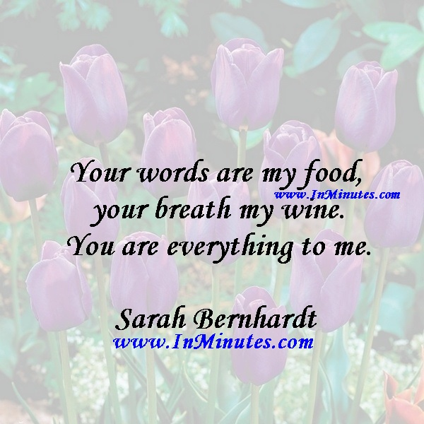 Your words are my food, your breath my wine. You are everything to me.Sarah Bernhardt