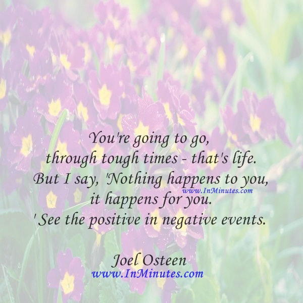 You're going to go through tough times - that's life. But I say, 'Nothing happens to you, it happens for you.' See the positive in negative events.Joel Osteen