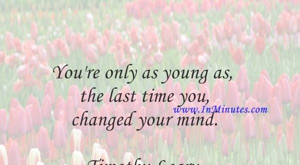 You're only as young as the last time you changed your mind.Timothy Leary