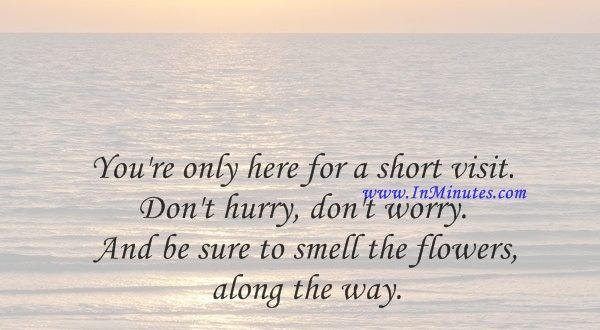 You're only here for a short visit. Don't hurry, don't worry. And be sure to smell the flowers along the way.Walter Hagen
