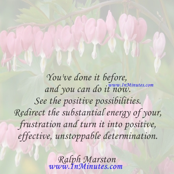 You've done it before and you can do it now. See the positive possibilities. Redirect the substantial energy of your frustration and turn it into positive, effective, unstoppable determination.Ralph Marston