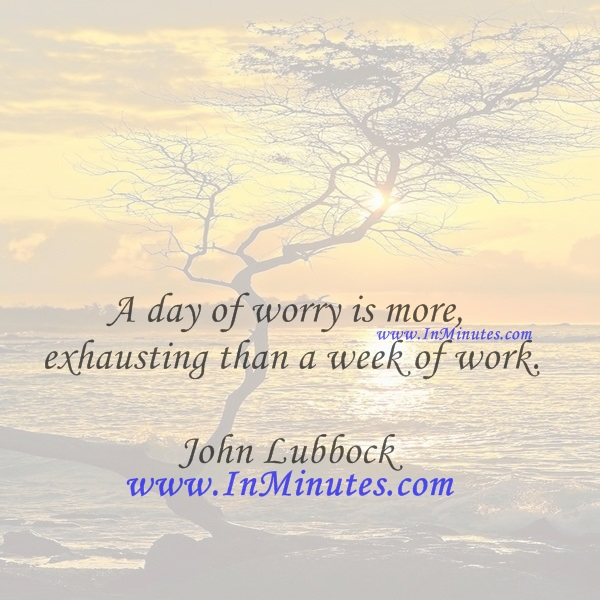 A day of worry is more exhausting than a week of work.John Lubbock