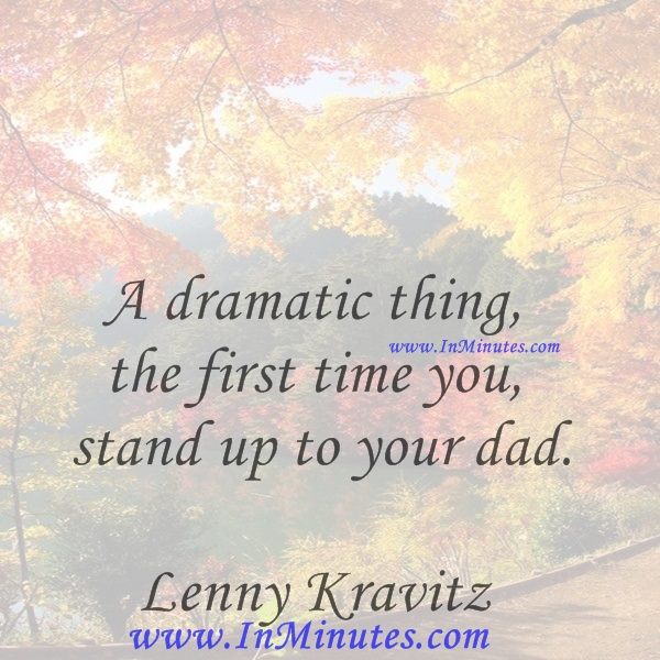 A dramatic thing, the first time you stand up to your dad.Lenny Kravitz