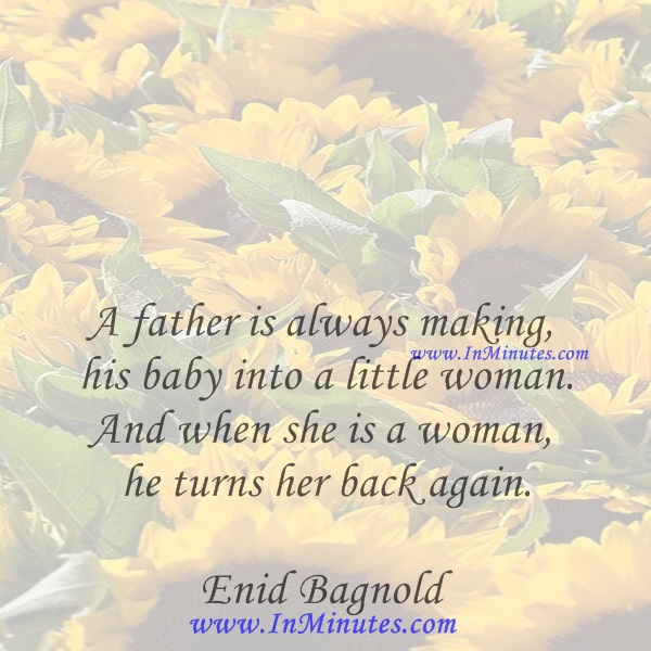 A father is always making his baby into a little woman. And when she is a woman he turns her back again.Enid Bagnold