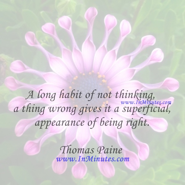 A long habit of not thinking a thing wrong gives it a superficial appearance of being right.Thomas Paine