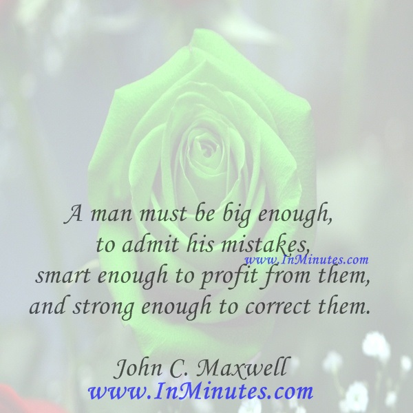 A man must be big enough to admit his mistakes, smart enough to profit from them, and strong enough to correct them.John C. Maxwell