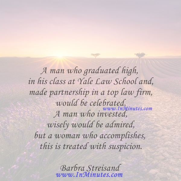 A man who graduated high in his class at Yale Law School and made partnership in a top law firm would be celebrated. A man who invested wisely would be admired, but a woman who accomplishes this is treated with suspicion.Barbra Streisand