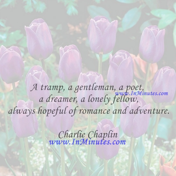 A tramp, a gentleman, a poet, a dreamer, a lonely fellow, always hopeful of romance and adventure.Charlie Chaplin