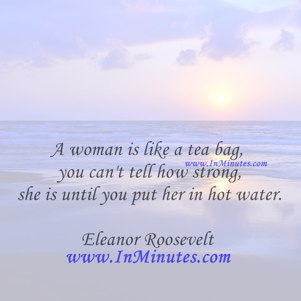 A woman is like a tea bag - you can't tell how strong she is until you put her in hot water.Eleanor Roosevelt