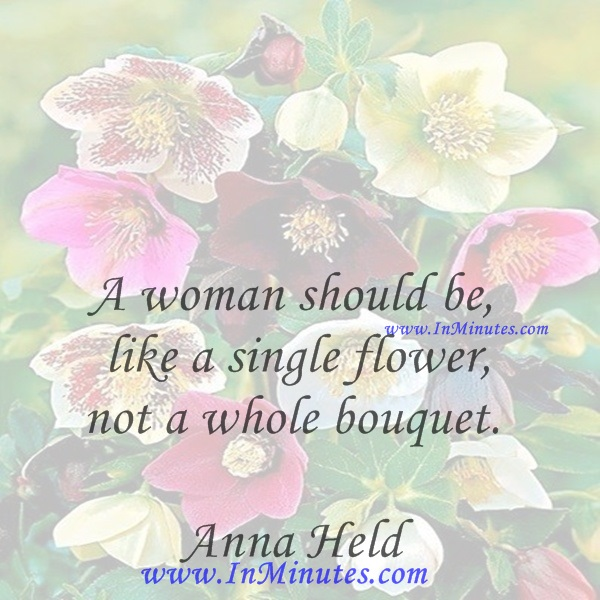 A woman should be like a single flower, not a whole bouquet.Anna Held