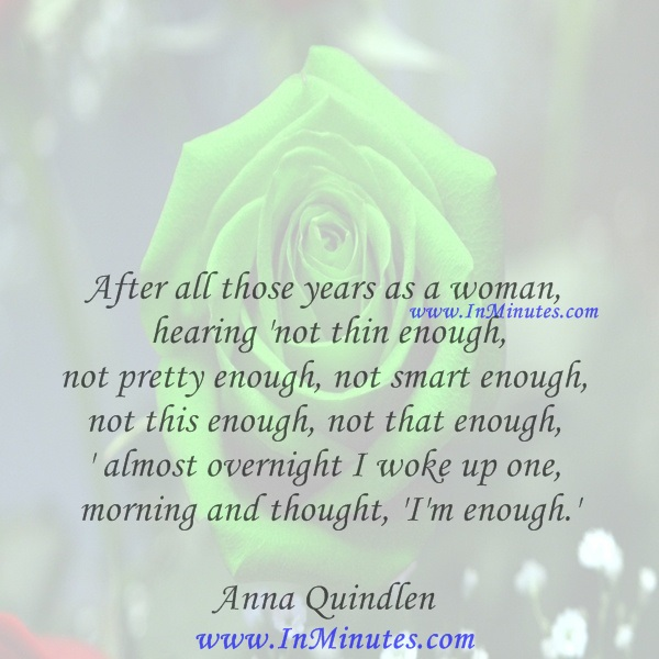 After all those years as a woman hearing 'not thin enough, not pretty enough, not smart enough, not this enough, not that enough,' almost overnight I woke up one morning and thought, 'I'm enough.'Anna Quindlen