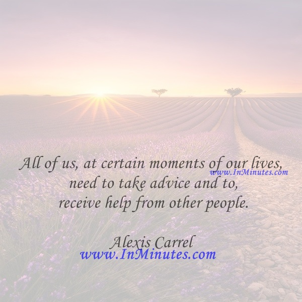 All of us, at certain moments of our lives, need to take advice and to receive help from other people.Alexis Carrel