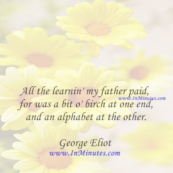 All the learnin' my father paid for was a bit o' birch at one end and an alphabet at the other.George Eliot