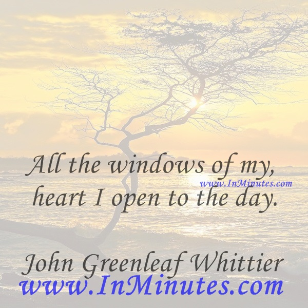 All the windows of my heart I open to the day.John Greenleaf Whittier