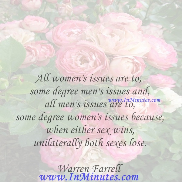 All women's issues are to some degree men's issues and all men's issues are to some degree women's issues because when either sex wins unilaterally both sexes lose.Warren Farrell