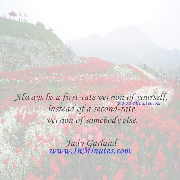 Always be a first-rate version of yourself, instead of a second-rate version of somebody else.Judy Garland