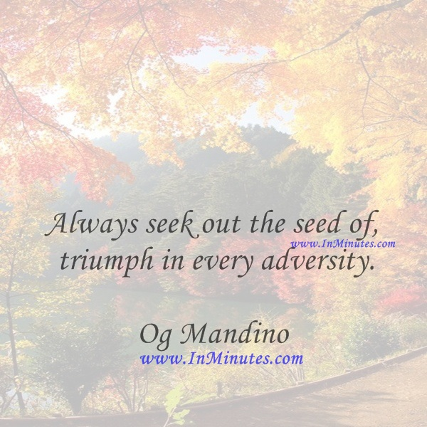 Always seek out the seed of triumph in every adversity.Og Mandino