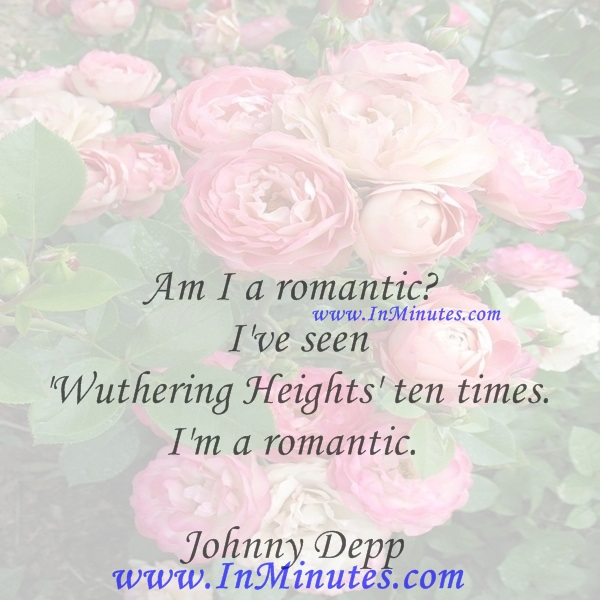 Am I a romantic I've seen 'Wuthering Heights' ten times. I'm a romantic.Johnny Depp