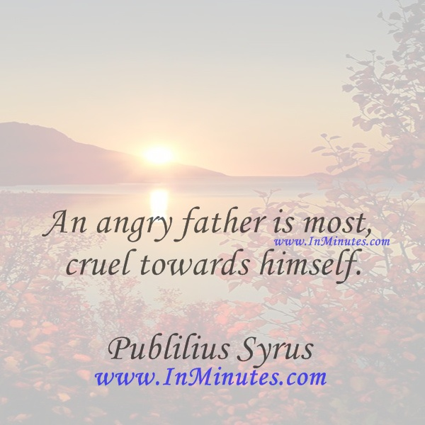An angry father is most cruel towards himself.Publilius Syrus