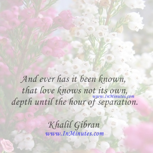 And ever has it been known that love knows not its own depth until the hour of separation.Khalil Gibran