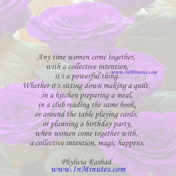 Any time women come together with a collective intention, it's a powerful thing. Whether it's sitting down making a quilt, in a kitchen preparing a meal, in a club reading the same book, or around the table playing cards, or planning a birthday party, when women come together with a collective intention, magic happens.Phylicia Rashad