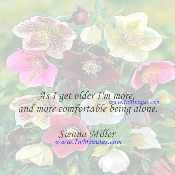 As I get older I'm more and more comfortable being alone.Sienna Miller
