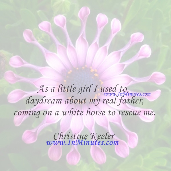 As a little girl I used to daydream about my real father coming on a white horse to rescue me.Christine Keeler
