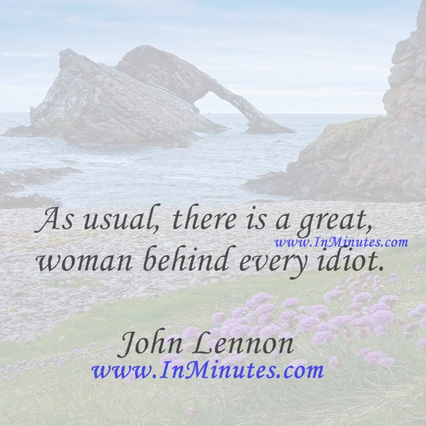 As usual, there is a great woman behind every idiot.John Lennon