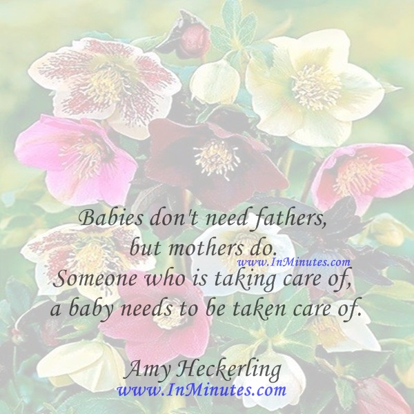 Babies don't need fathers, but mothers do. Someone who is taking care of a baby needs to be taken care of.Amy Heckerling